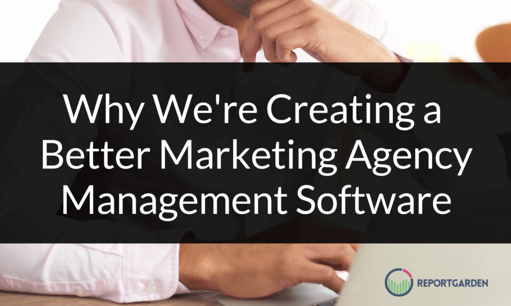 Why We're Creating a Better Marketing Agency Management Software