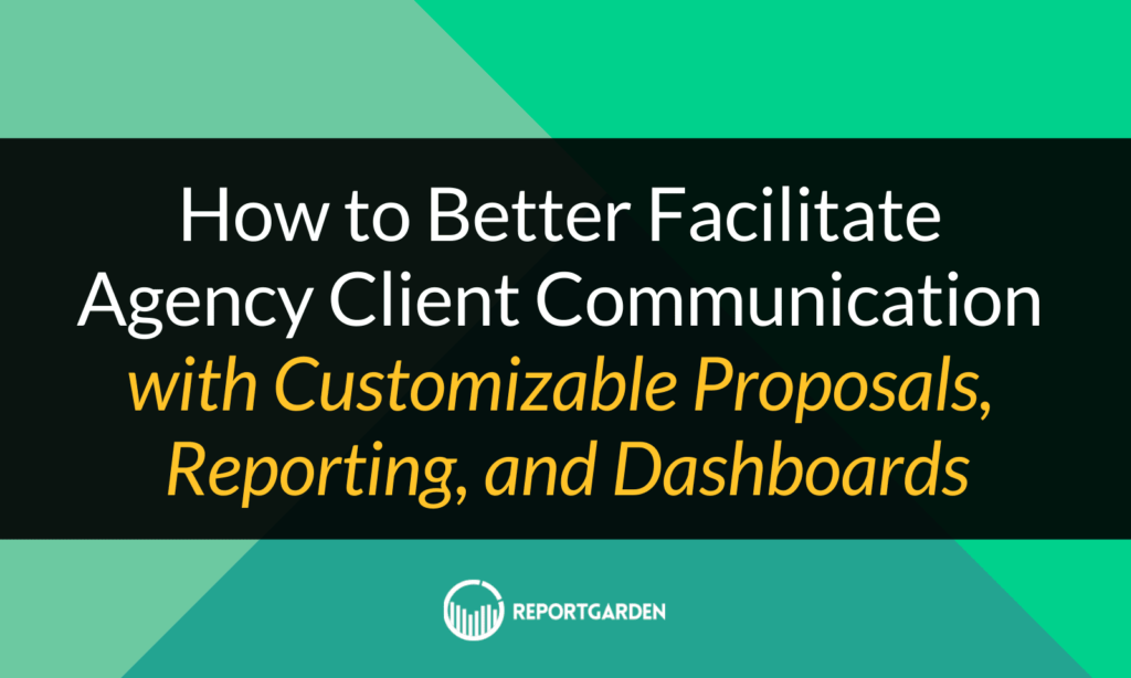 How to Better Facilitate Agency Client Communication with Customizable Proposals, Reporting, and Dashboards