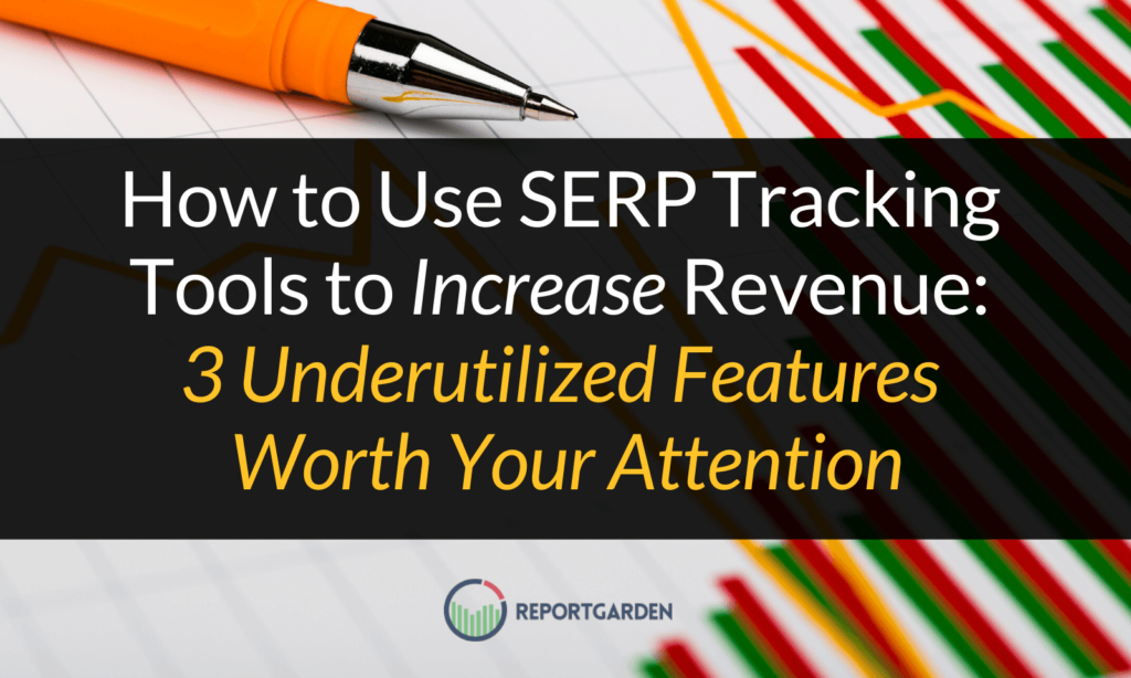How to Use SERP Tracking Tools to Increase Revenue: 3 Underutilized Features Worth Your Attention